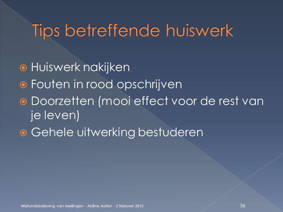  Huiswerk nakijken  Fouten in rood opschrijven  Doorzetten (mooi effect voor de rest van je leven)  Gehele uitwerking bestuderen Wiskundebeleving van leerlingen - Aldine Aaten - 2 februari 2013 36