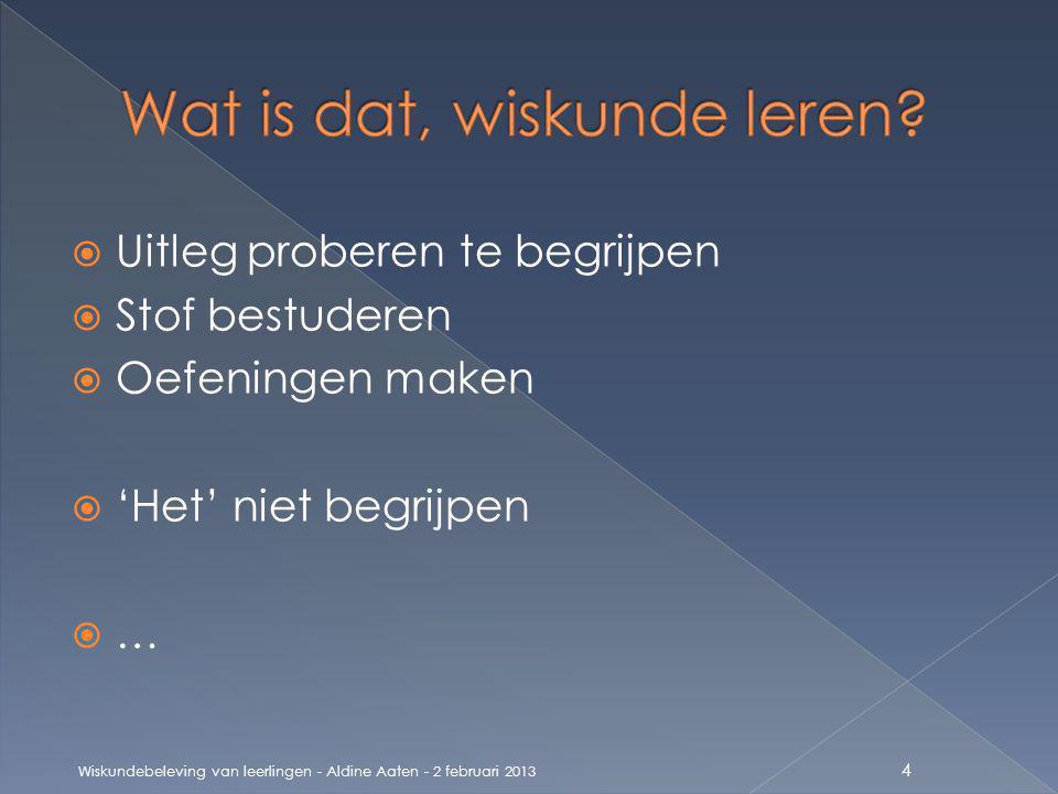  Uitleg proberen te begrijpen  Stof bestuderen  Oefeningen maken  'Het' niet begrijpen  … 4 Wiskundebeleving van leerlingen - Aldine Aaten - 2 februari 2013