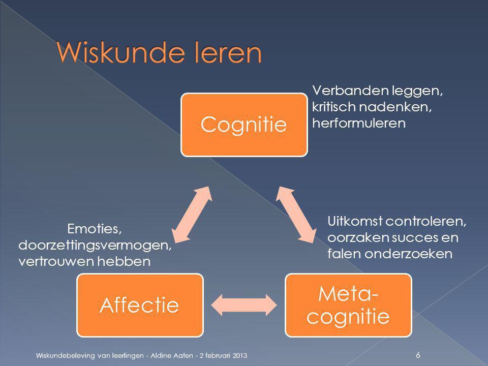 Cognitie Meta- cognitie Affectie Wiskundebeleving van leerlingen - Aldine Aaten - 2 februari 2013 6 Verbanden leggen, kritisch nadenken, herformuleren Uitkomst controleren, oorzaken succes en falen onderzoeken Emoties, doorzettingsvermogen, vertrouwen hebben