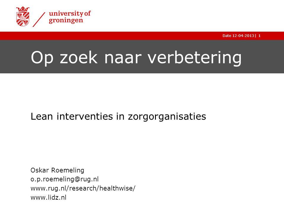 |Date 12-04-20131 Op zoek naar verbetering Lean interventies in zorgorganisaties Oskar Roemeling o.p.roemeling@rug.nl www.rug.nl/research/healthwise/ www.lidz.nl