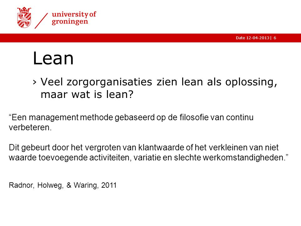  Date 12-04-2013 Waste aanpakken Wissel voorraden om voor capaciteit Reduceer variabiliteit Reduceer capaciteit Lean ›De fases van lean volgens Hopp, 2008.