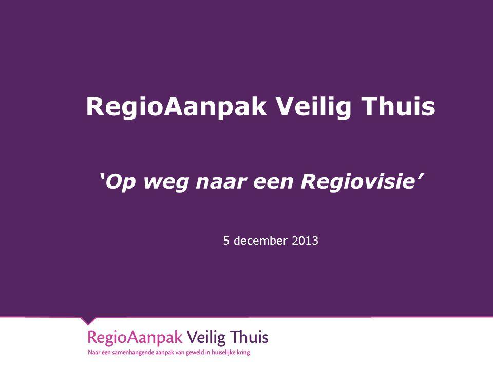 RegioAanpak Veilig Thuis 'Op weg naar een Regiovisie' 5 december 2013