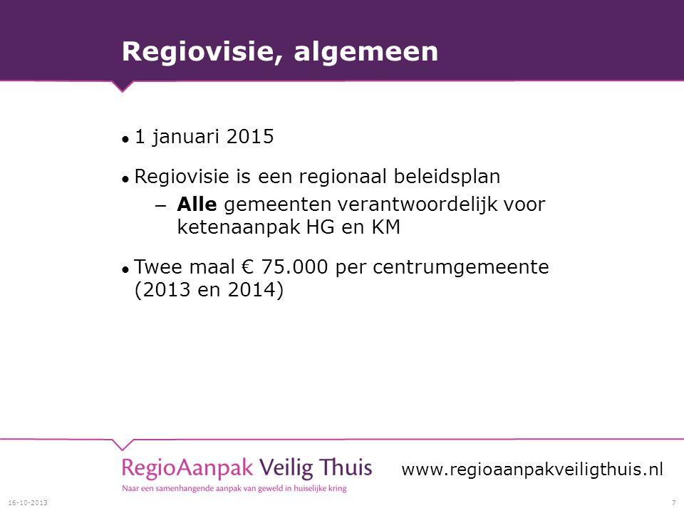 Regiovisie, algemeen 1 januari 2015 Regiovisie is een regionaal beleidsplan – Alle gemeenten verantwoordelijk voor ketenaanpak HG en KM Twee maal € 75.000 per centrumgemeente (2013 en 2014) 16-10-20137 www.regioaanpakveiligthuis.nl