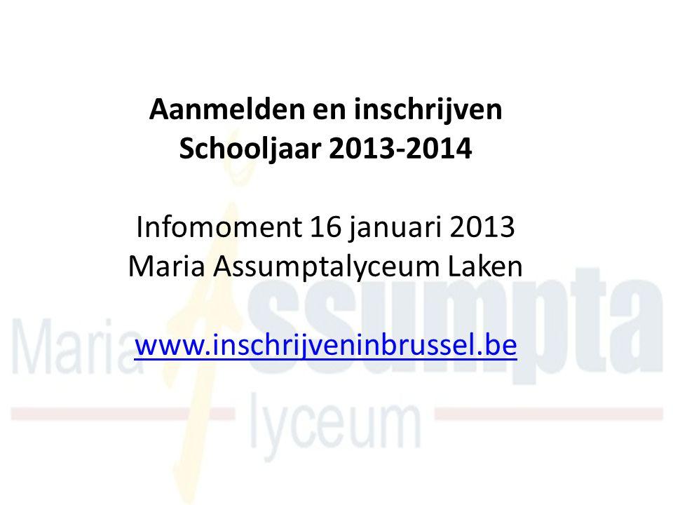 Aanmelden en inschrijven Schooljaar 2013-2014 Infomoment 16 januari 2013 Maria Assumptalyceum Laken www.inschrijveninbrussel.be www.inschrijveninbruss