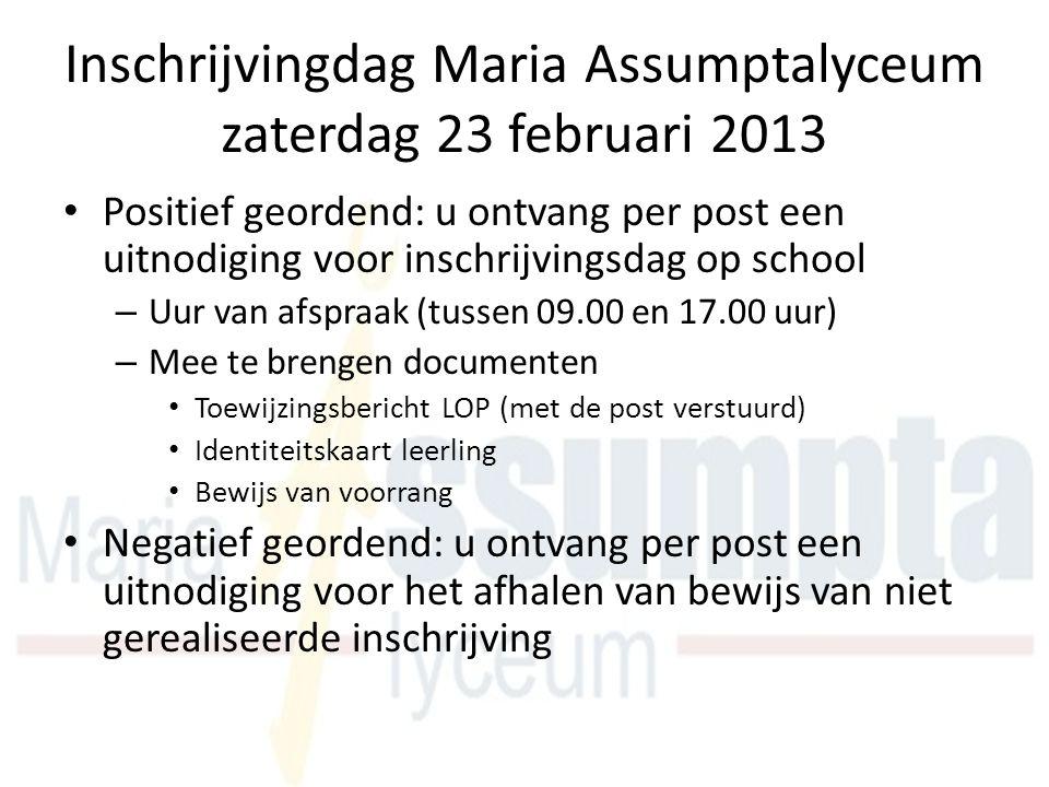 Inschrijvingdag Maria Assumptalyceum zaterdag 23 februari 2013 Positief geordend: u ontvang per post een uitnodiging voor inschrijvingsdag op school –