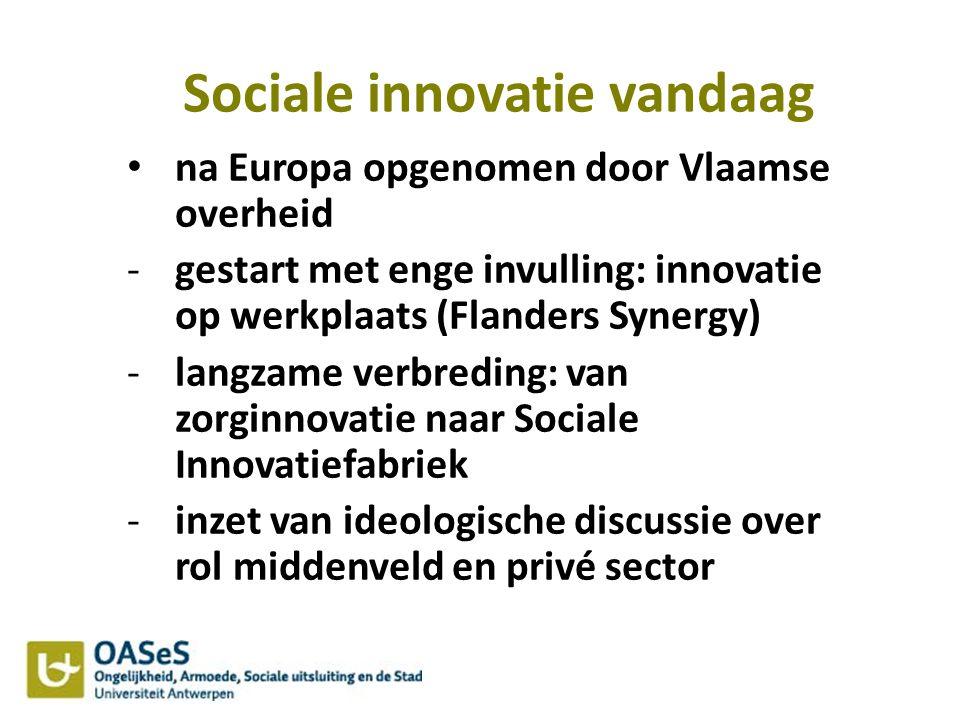 Sociale innovatie vandaag na Europa opgenomen door Vlaamse overheid -gestart met enge invulling: innovatie op werkplaats (Flanders Synergy) -langzame verbreding: van zorginnovatie naar Sociale Innovatiefabriek -inzet van ideologische discussie over rol middenveld en privé sector