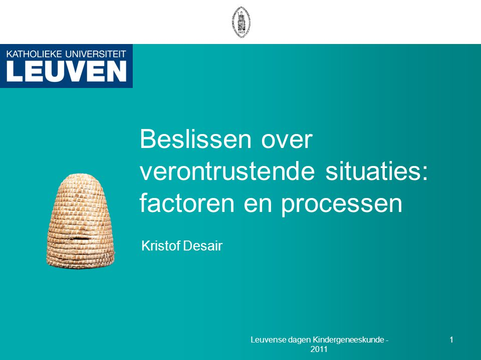 Kristof Desair 1 Beslissen over verontrustende situaties: factoren en processen Leuvense dagen Kindergeneeskunde - 2011