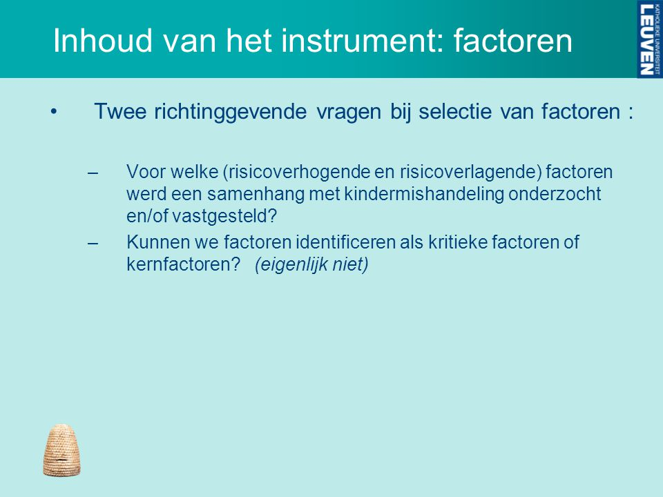 Inhoud van het instrument: factoren Twee richtinggevende vragen bij selectie van factoren : –Voor welke (risicoverhogende en risicoverlagende) factore