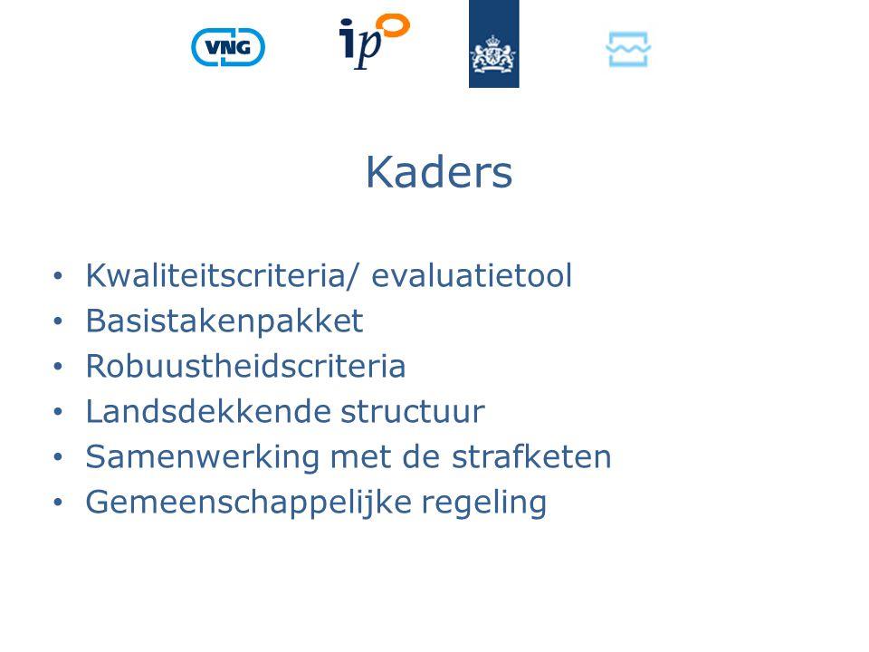 Kaders Kwaliteitscriteria/ evaluatietool Basistakenpakket Robuustheidscriteria Landsdekkende structuur Samenwerking met de strafketen Gemeenschappelijke regeling