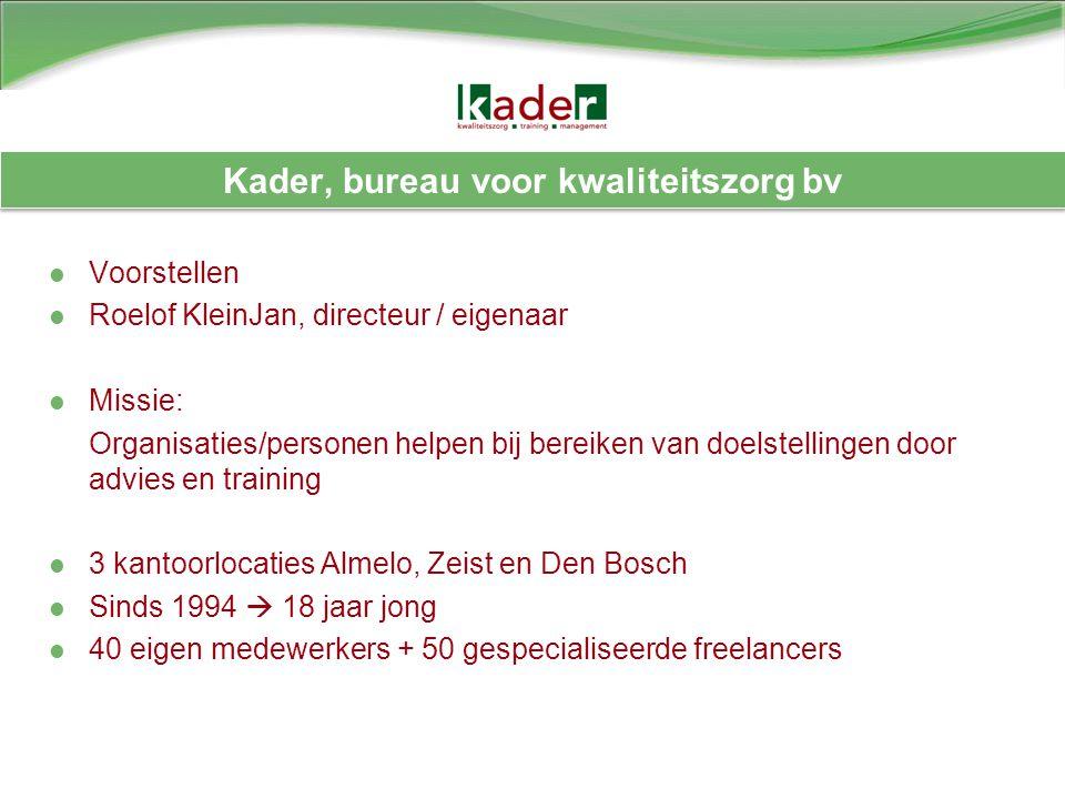 Kader, bureau voor kwaliteitszorg bv Voorstellen Roelof KleinJan, directeur / eigenaar Missie: Organisaties/personen helpen bij bereiken van doelstell
