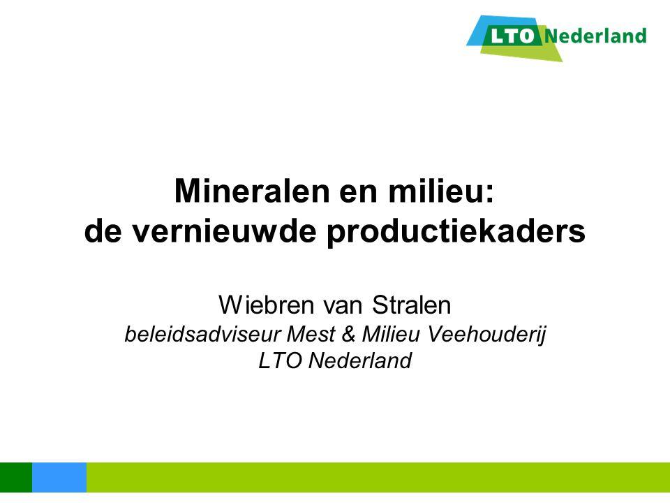 Mineralen en milieu: de vernieuwde productiekaders Wiebren van Stralen beleidsadviseur Mest & Milieu Veehouderij LTO Nederland