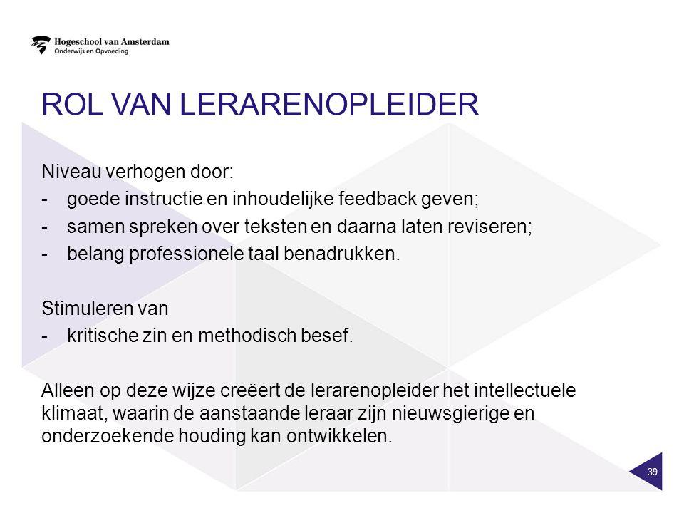 ROL VAN LERARENOPLEIDER Niveau verhogen door: -goede instructie en inhoudelijke feedback geven; -samen spreken over teksten en daarna laten reviseren; -belang professionele taal benadrukken.