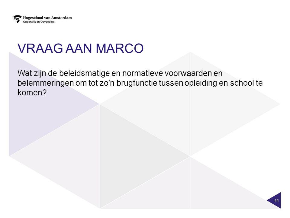 VRAAG AAN MARCO Wat zijn de beleidsmatige en normatieve voorwaarden en belemmeringen om tot zo'n brugfunctie tussen opleiding en school te komen? 41