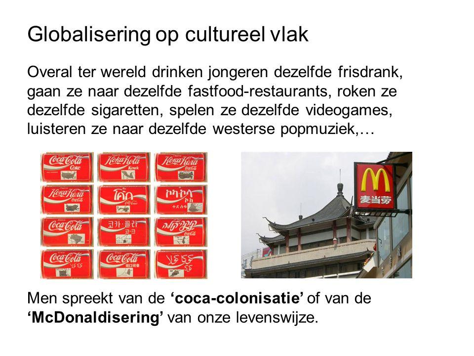 Globalisering op cultureel vlak Overal ter wereld drinken jongeren dezelfde frisdrank, gaan ze naar dezelfde fastfood-restaurants, roken ze dezelfde sigaretten, spelen ze dezelfde videogames, luisteren ze naar dezelfde westerse popmuziek,… Men spreekt van de 'coca-colonisatie' of van de 'McDonaldisering' van onze levenswijze.