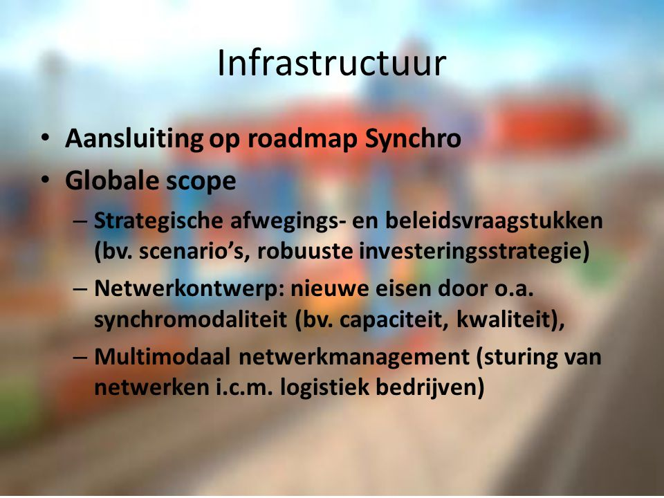 ICT Roadmaps: Douane, Synchro Globale scope – ICT voor flexibel gebruik netwerk diverse modaliteiten onder onzekerheid – informatiesystemen en de nationale ICT- infrastructuur; – ICT-systemen en infrastructuur ter ondersteuning van de logistieke processen