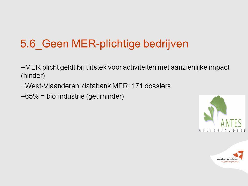 18 5.6_Geen MER-plichtige bedrijven −MER plicht geldt bij uitstek voor activiteiten met aanzienlijke impact (hinder) −West-Vlaanderen: databank MER: 171 dossiers −65% = bio-industrie (geurhinder)