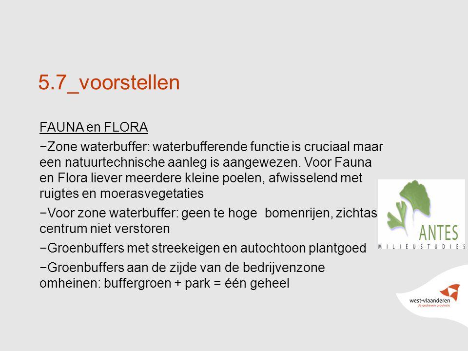 26 5.7_voorstellen FAUNA en FLORA −Zone waterbuffer: waterbufferende functie is cruciaal maar een natuurtechnische aanleg is aangewezen.