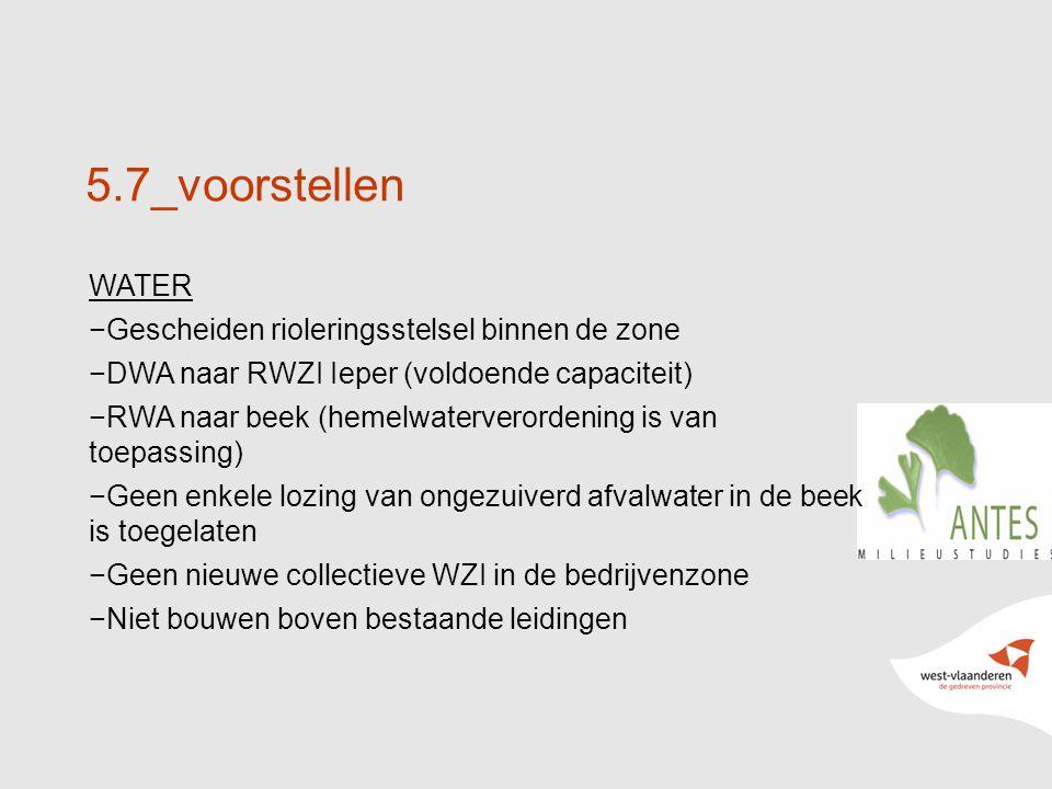 27 5.7_voorstellen WATER −Gescheiden rioleringsstelsel binnen de zone −DWA naar RWZI Ieper (voldoende capaciteit) −RWA naar beek (hemelwaterverordening is van toepassing) −Geen enkele lozing van ongezuiverd afvalwater in de beek is toegelaten −Geen nieuwe collectieve WZI in de bedrijvenzone −Niet bouwen boven bestaande leidingen