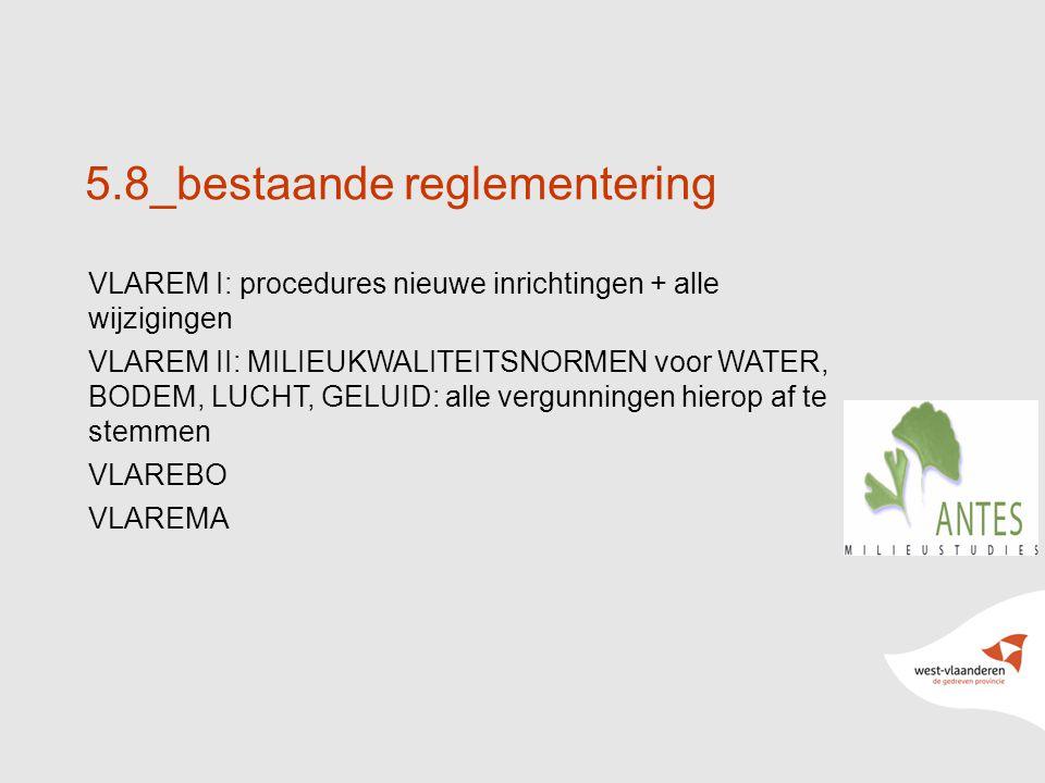 28 5.8_bestaande reglementering VLAREM I: procedures nieuwe inrichtingen + alle wijzigingen VLAREM II: MILIEUKWALITEITSNORMEN voor WATER, BODEM, LUCHT, GELUID: alle vergunningen hierop af te stemmen VLAREBO VLAREMA