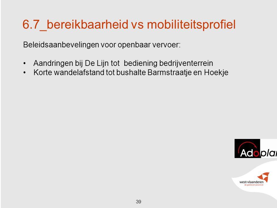 39 6.7_bereikbaarheid vs mobiliteitsprofiel Beleidsaanbevelingen voor openbaar vervoer: Aandringen bij De Lijn tot bediening bedrijventerrein Korte wandelafstand tot bushalte Barmstraatje en Hoekje