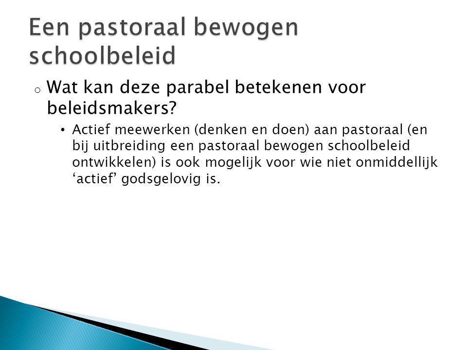 o Wat kan deze parabel betekenen voor beleidsmakers? Actief meewerken (denken en doen) aan pastoraal (en bij uitbreiding een pastoraal bewogen schoolb