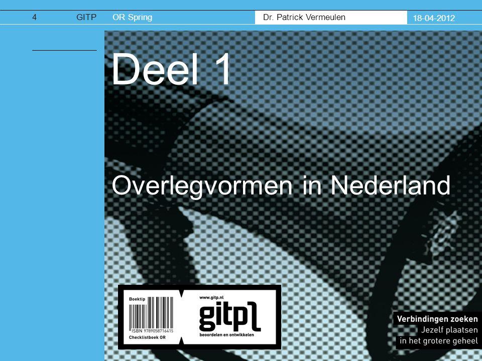 Dr. Patrick Vermeulen GITPOR Spring 18-04-2012 Deel 1 Overlegvormen in Nederland 4