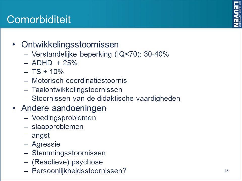 Comorbiditeit Ontwikkelingsstoornissen –Verstandelijke beperking (IQ<70): 30-40% –ADHD ± 25% –TS ± 10% –Motorisch coordinatiestoornis –Taalontwikkelingstoornissen –Stoornissen van de didaktische vaardigheden Andere aandoeningen –Voedingsproblemen –slaapproblemen –angst –Agressie –Stemmingsstoornissen –(Reactieve) psychose –Persoonlijkheidsstoornissen.