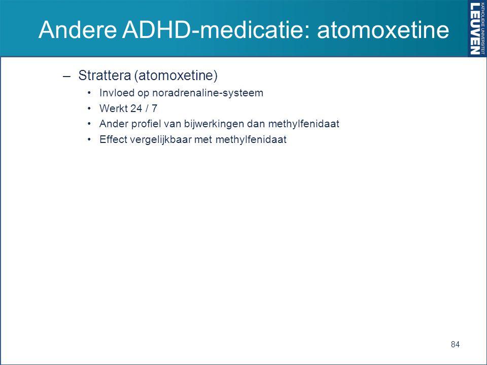 Andere ADHD-medicatie: atomoxetine –Strattera (atomoxetine) Invloed op noradrenaline-systeem Werkt 24 / 7 Ander profiel van bijwerkingen dan methylfenidaat Effect vergelijkbaar met methylfenidaat 84