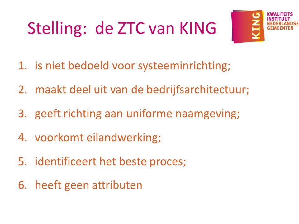 Stelling: de ZTC van KING 1.is niet bedoeld voor systeeminrichting; 2.maakt deel uit van de bedrijfsarchitectuur; 3.geeft richting aan uniforme naamgeving; 4.voorkomt eilandwerking; 5.identificeert het beste proces; 6.heeft geen attributen