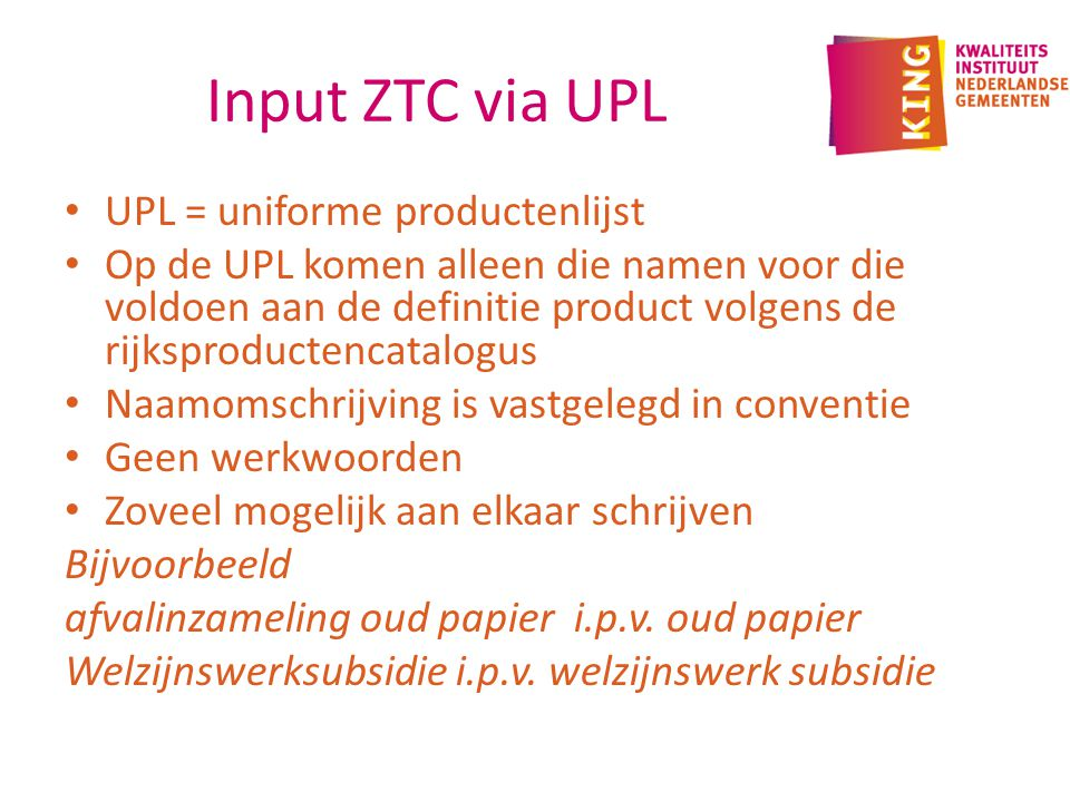 Input ZTC via UPL UPL = uniforme productenlijst Op de UPL komen alleen die namen voor die voldoen aan de definitie product volgens de rijksproductencatalogus Naamomschrijving is vastgelegd in conventie Geen werkwoorden Zoveel mogelijk aan elkaar schrijven Bijvoorbeeld afvalinzameling oud papier i.p.v.