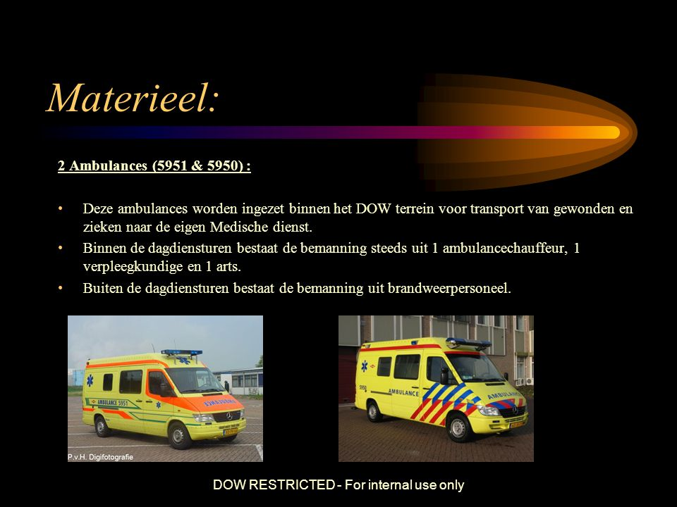 DOW RESTRICTED - For internal use only Materieel: 2 Ambulances (5951 & 5950) : Deze ambulances worden ingezet binnen het DOW terrein voor transport va