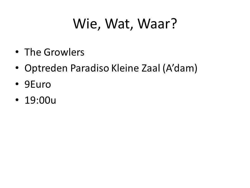 Wie, Wat, Waar The Growlers Optreden Paradiso Kleine Zaal (A'dam) 9Euro 19:00u