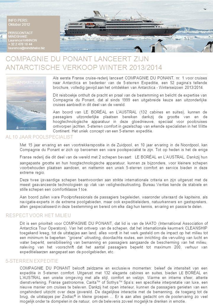 INFO PERS: Oktober 2012 PERSCONTACT MINDSHAKE Laurence HANNON + 32 2 478 18 44 laurence@mindshake.biz COMPAGNIE DU PONANT LANCEERT ZIJN ANTARCTISCHE VERKOOP WINTER 2013/2014 Als eerste Franse cruise-rederij lanceert COMPAGNIE DU PONANT, nr.