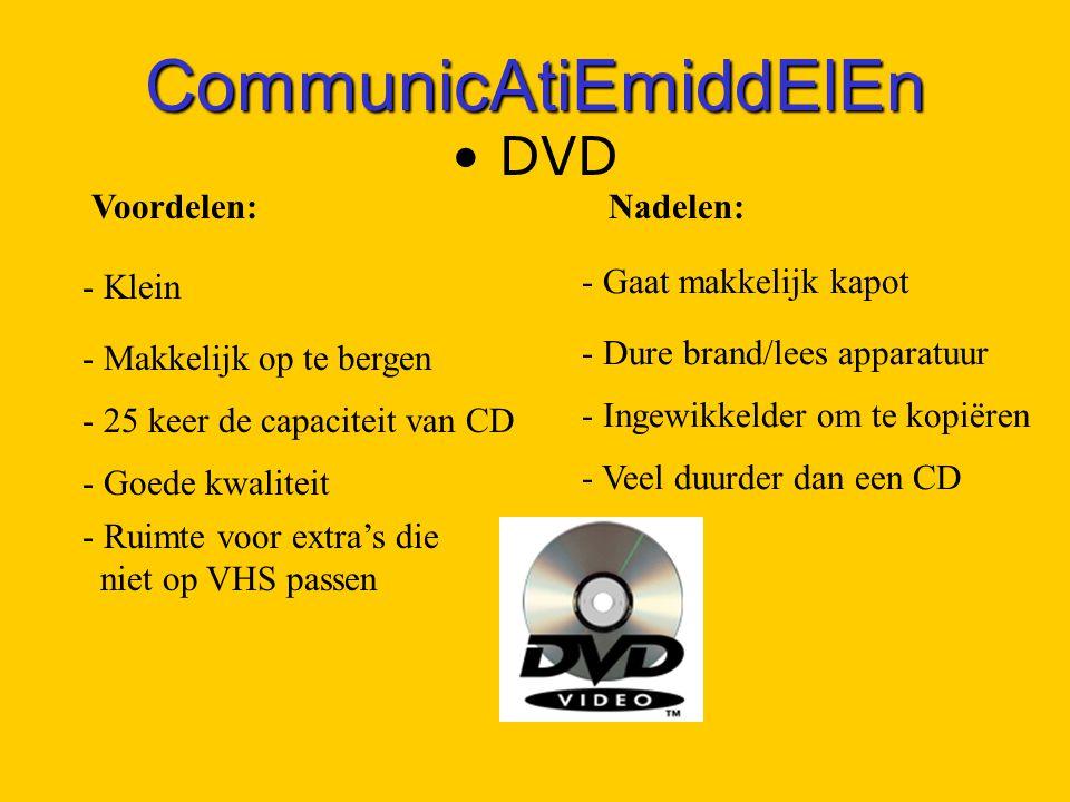 CommunicAtiEmiddElEn DVD - Klein - Makkelijk op te bergen - 25 keer de capaciteit van CD - Goede kwaliteit Voordelen:Nadelen: - Gaat makkelijk kapot - Dure brand/lees apparatuur - Ingewikkelder om te kopiëren - Ruimte voor extra's die _niet op VHS passen - Veel duurder dan een CD