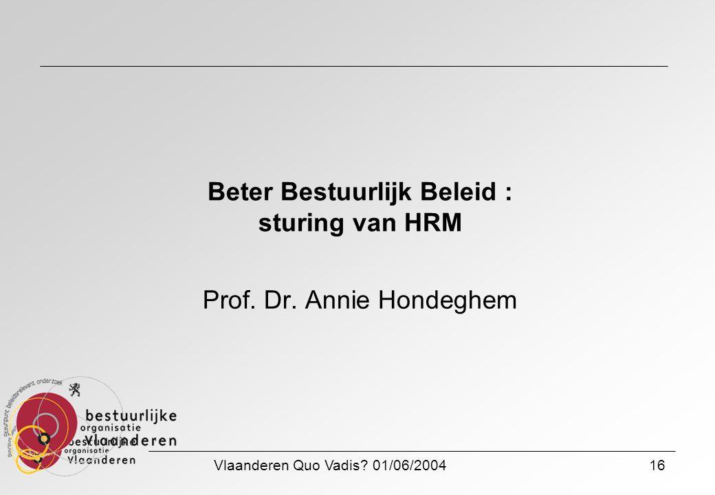 Vlaanderen Quo Vadis? 01/06/200416 Beter Bestuurlijk Beleid : sturing van HRM Prof. Dr. Annie Hondeghem