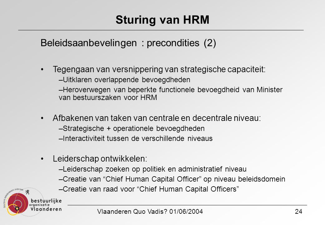 Vlaanderen Quo Vadis? 01/06/200424 Sturing van HRM Beleidsaanbevelingen : precondities (2) Tegengaan van versnippering van strategische capaciteit: –U