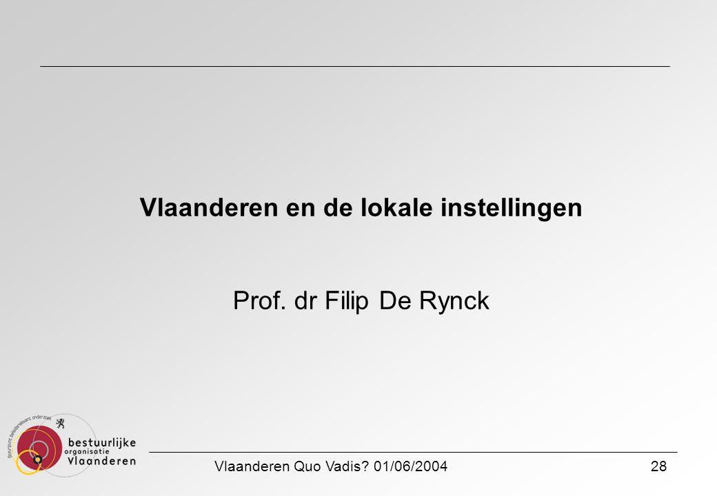 Vlaanderen Quo Vadis? 01/06/200428 Vlaanderen en de lokale instellingen Prof. dr Filip De Rynck