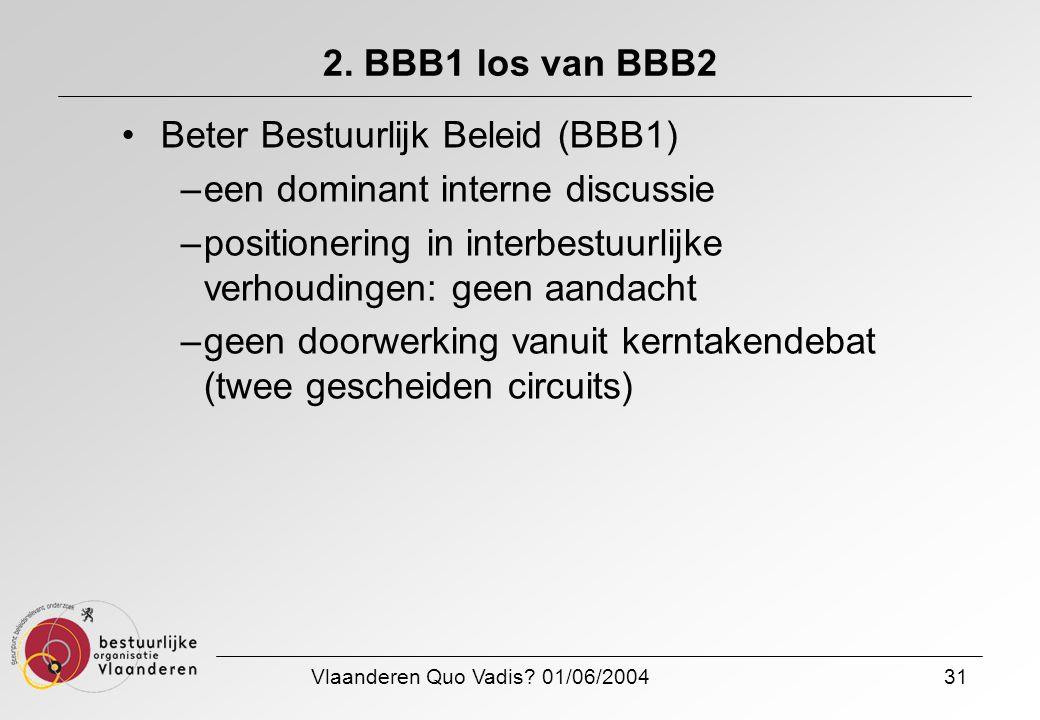 Vlaanderen Quo Vadis? 01/06/200431 2. BBB1 los van BBB2 Beter Bestuurlijk Beleid (BBB1) –een dominant interne discussie –positionering in interbestuur