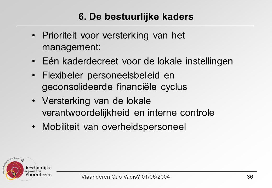 Vlaanderen Quo Vadis? 01/06/200436 6. De bestuurlijke kaders Prioriteit voor versterking van het management: Eén kaderdecreet voor de lokale instellin