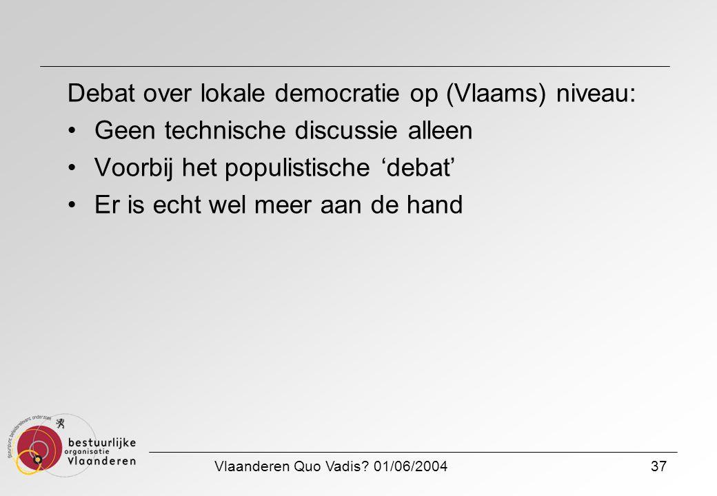 Vlaanderen Quo Vadis? 01/06/200437 Debat over lokale democratie op (Vlaams) niveau: Geen technische discussie alleen Voorbij het populistische 'debat'