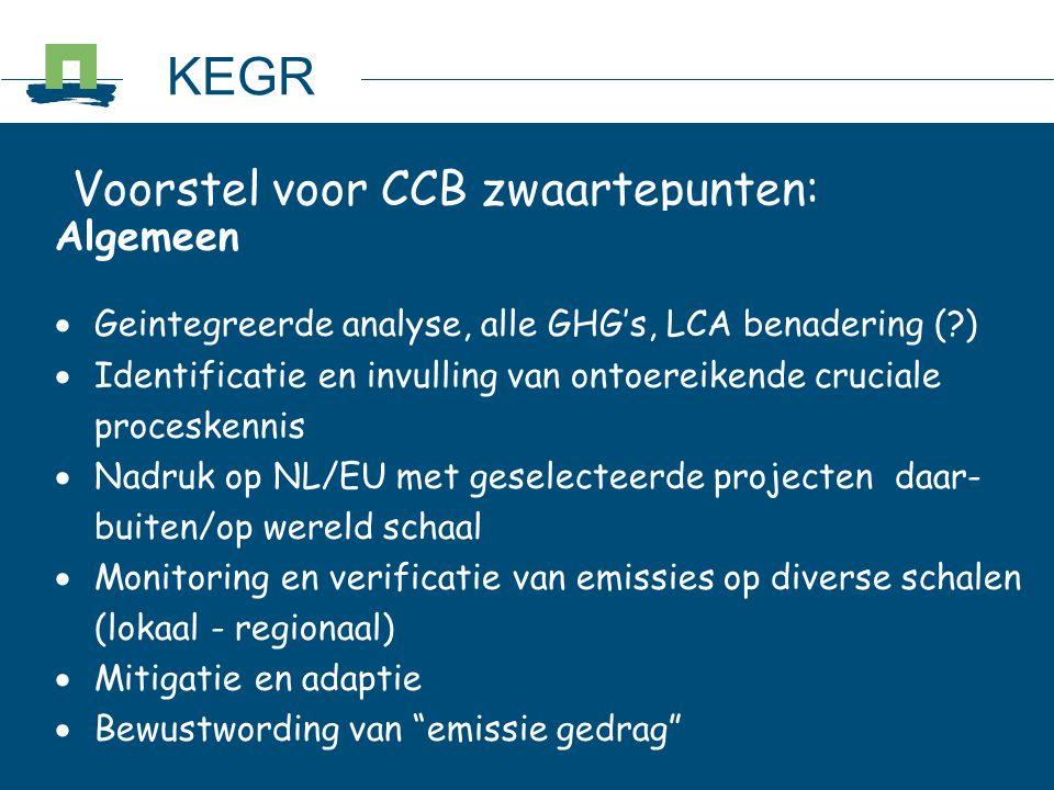 Voorstel voor CCB zwaartepunten: Algemeen  Geintegreerde analyse, alle GHG's, LCA benadering (?)  Identificatie en invulling van ontoereikende cruciale proceskennis  Nadruk op NL/EU met geselecteerde projecten daar- buiten/op wereld schaal  Monitoring en verificatie van emissies op diverse schalen (lokaal - regionaal)  Mitigatie en adaptie  Bewustwording van emissie gedrag KEGR
