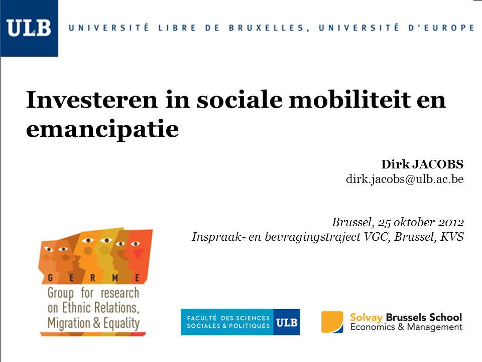 Investeren in sociale mobiliteit en emancipatie Dirk JACOBS dirk.jacobs@ulb.ac.be Brussel, 25 oktober 2012 Inspraak- en bevragingstraject VGC, Brussel, KVS