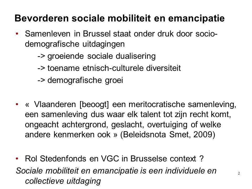 Bevorderen sociale mobiliteit en emancipatie Samenleven in Brussel staat onder druk door socio- demografische uitdagingen -> groeiende sociale dualisering -> toename etnisch-culturele diversiteit -> demografische groei « Vlaanderen [beoogt] een meritocratische samenleving, een samenleving dus waar elk talent tot zijn recht komt, ongeacht achtergrond, geslacht, overtuiging of welke andere kenmerken ook » (Beleidsnota Smet, 2009) Rol Stedenfonds en VGC in Brusselse context .