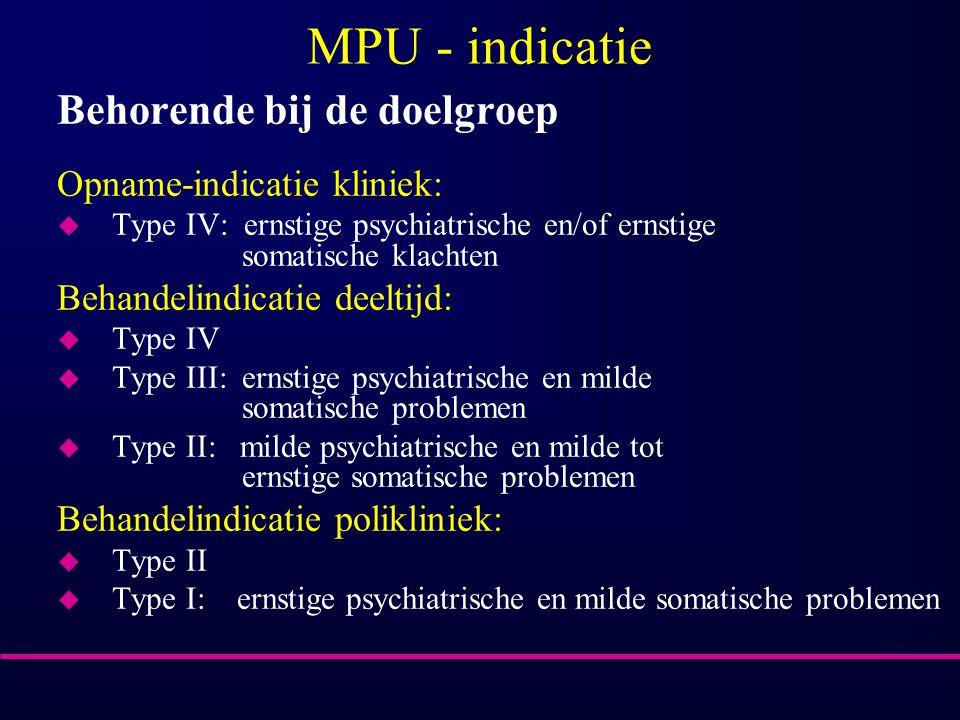 MPU - indicatie Behorende bij de doelgroep Opname-indicatie kliniek: u Type IV: ernstige psychiatrische en/of ernstige somatische klachten Behandelind