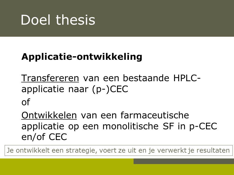 Doel thesis Applicatie-ontwikkeling Transfereren van een bestaande HPLC- applicatie naar (p-)CEC of Ontwikkelen van een farmaceutische applicatie op e