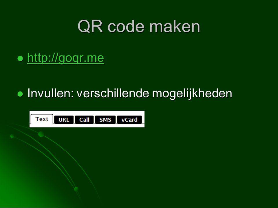 QR code maken http://goqr.me http://goqr.me http://goqr.me Invullen: verschillende mogelijkheden Invullen: verschillende mogelijkheden