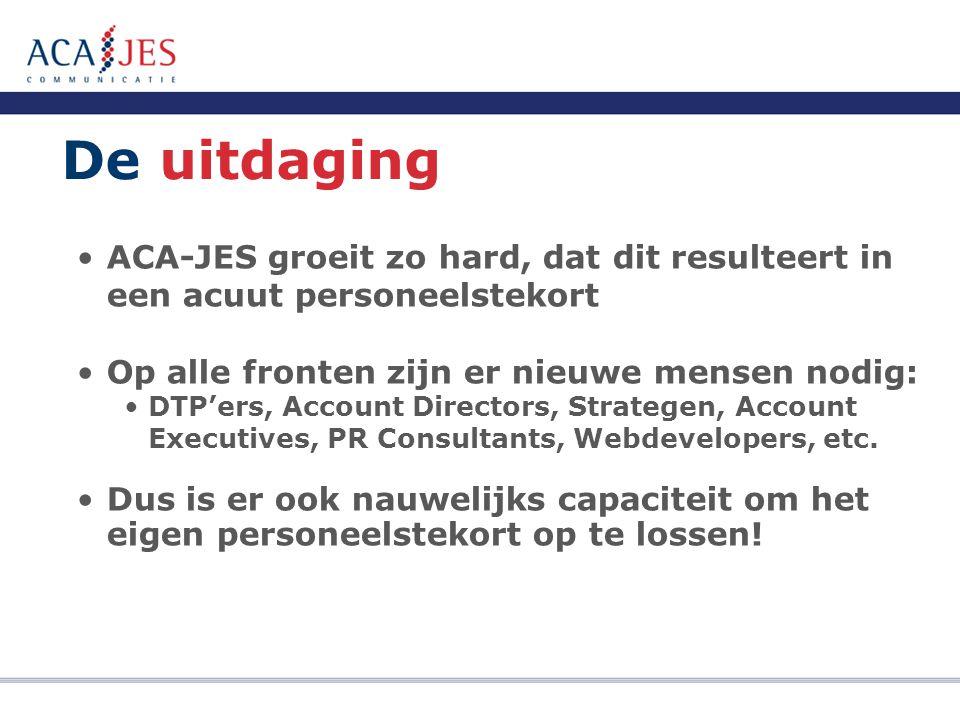 De uitdaging ACA-JES groeit zo hard, dat dit resulteert in een acuut personeelstekort Op alle fronten zijn er nieuwe mensen nodig: DTP'ers, Account Directors, Strategen, Account Executives, PR Consultants, Webdevelopers, etc.