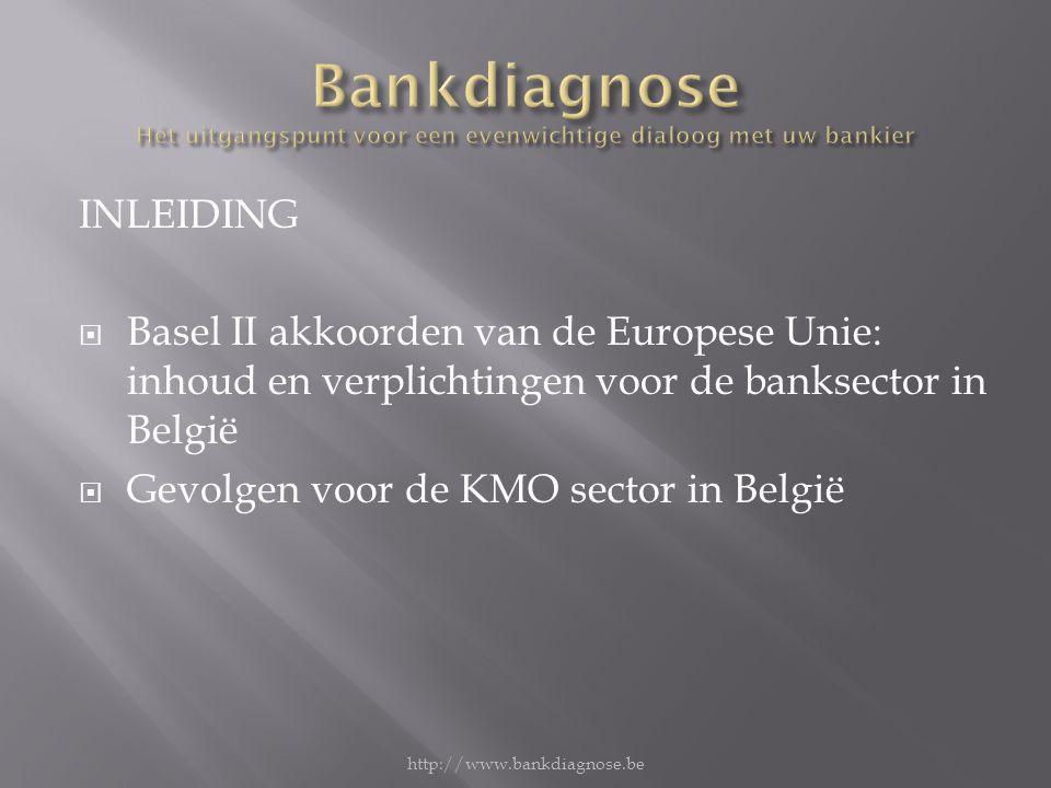 INLEIDING  Basel II akkoorden van de Europese Unie: inhoud en verplichtingen voor de banksector in België  Gevolgen voor de KMO sector in België http://www.bankdiagnose.be