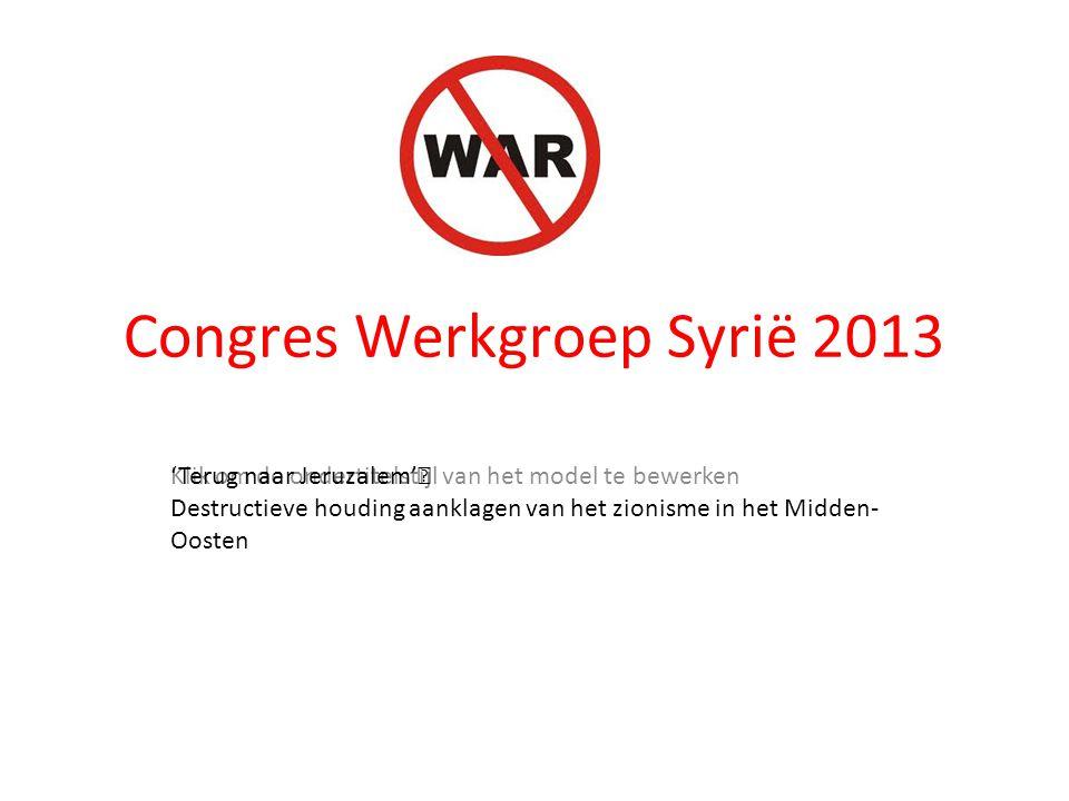 Klik om de ondertitelstijl van het model te bewerken Congres Werkgroep Syrië 2013 'Terug naar Jeruzalem'  Destructieve houding aanklagen van het zion