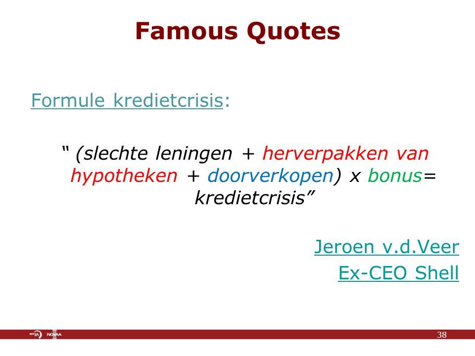 Famous Quotes Formule kredietcrisis: (slechte leningen + herverpakken van hypotheken + doorverkopen) x bonus= kredietcrisis Jeroen v.d.Veer Ex-CEO Shell 38